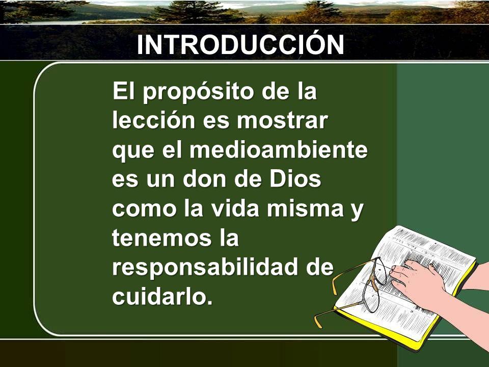 INTRODUCCIÓN El propósito de la lección es mostrar que el medioambiente es un don de Dios como la vida misma y tenemos la responsabilidad de cuidarlo.