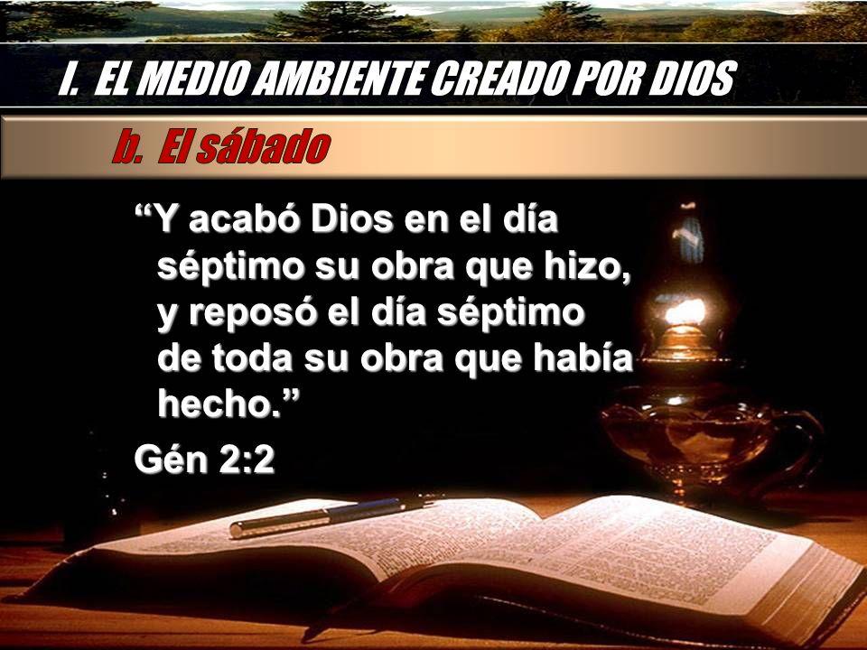 I. EL MEDIO AMBIENTE CREADO POR DIOS Y acabó Dios en el día séptimo su obra que hizo, y reposó el día séptimo de toda su obra que había hecho. Gén 2:2
