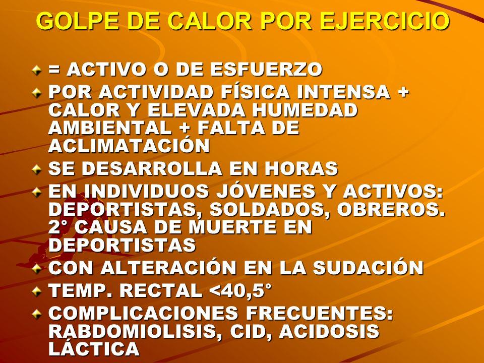 GOLPE DE CALOR POR EJERCICIO = ACTIVO O DE ESFUERZO POR ACTIVIDAD FÍSICA INTENSA + CALOR Y ELEVADA HUMEDAD AMBIENTAL + FALTA DE ACLIMATACIÓN SE DESARR