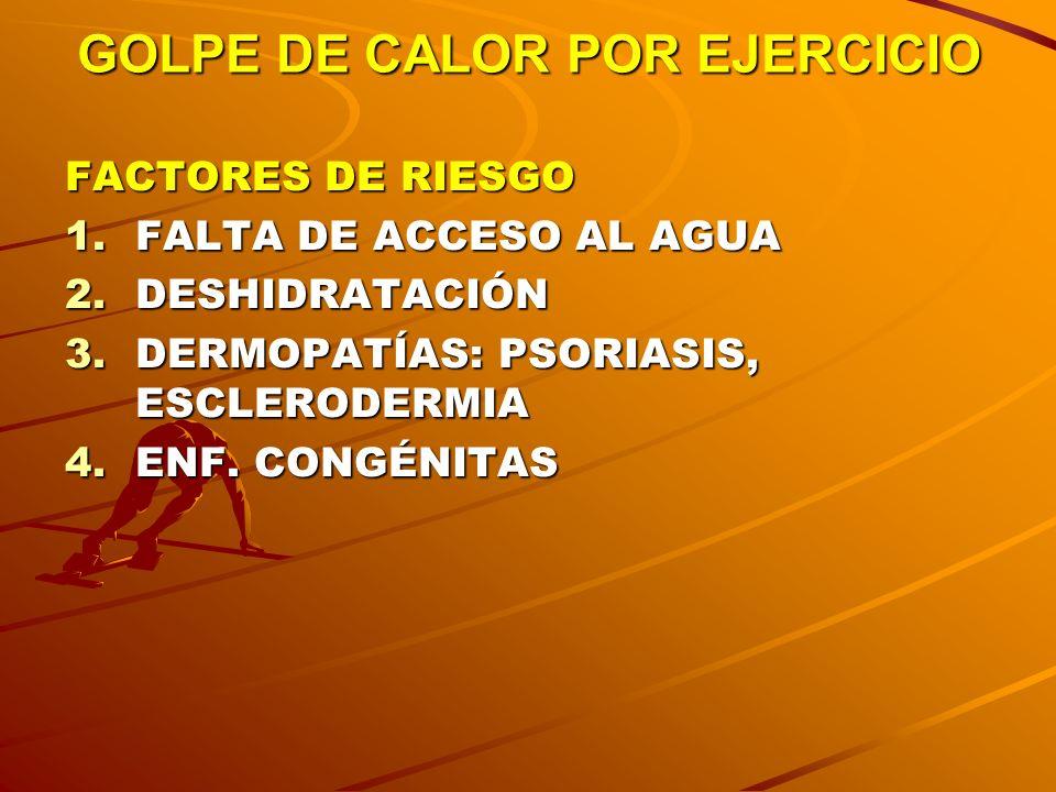 GOLPE DE CALOR POR EJERCICIO FACTORES DE RIESGO 1.FALTA DE ACCESO AL AGUA 2.DESHIDRATACIÓN 3.DERMOPATÍAS: PSORIASIS, ESCLERODERMIA 4.ENF. CONGÉNITAS