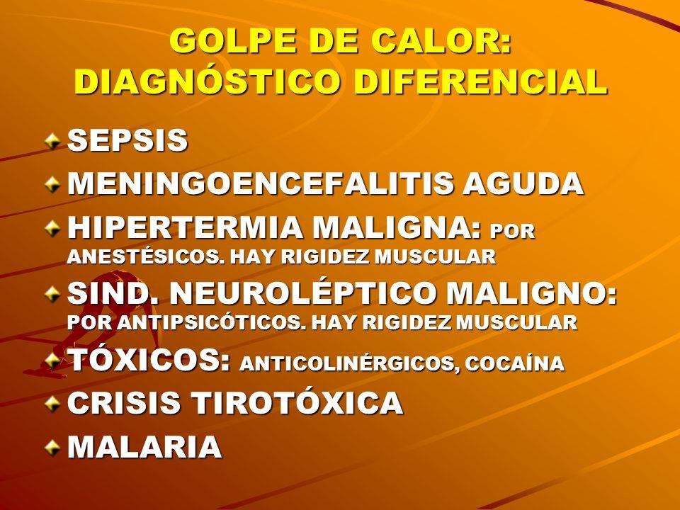 GOLPE DE CALOR: DIAGNÓSTICO DIFERENCIAL SEPSIS MENINGOENCEFALITIS AGUDA HIPERTERMIA MALIGNA: POR ANESTÉSICOS. HAY RIGIDEZ MUSCULAR SIND. NEUROLÉPTICO