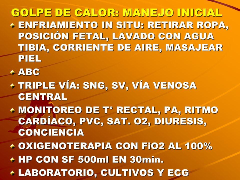 GOLPE DE CALOR: MANEJO INICIAL ENFRIAMIENTO IN SITU: RETIRAR ROPA, POSICIÓN FETAL, LAVADO CON AGUA TIBIA, CORRIENTE DE AIRE, MASAJEAR PIEL ABC TRIPLE