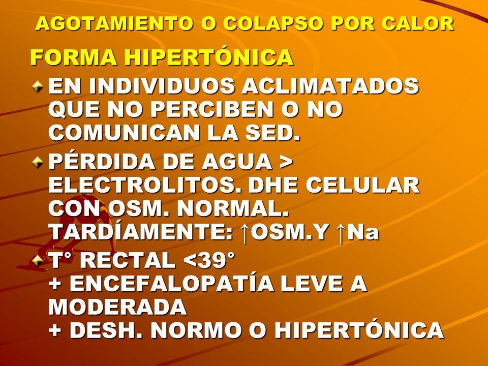AGOTAMIENTO O COLAPSO POR CALOR FORMA HIPERTÓNICA EN INDIVIDUOS ACLIMATADOS QUE NO PERCIBEN O NO COMUNICAN LA SED. PÉRDIDA DE AGUA > ELECTROLITOS. DHE