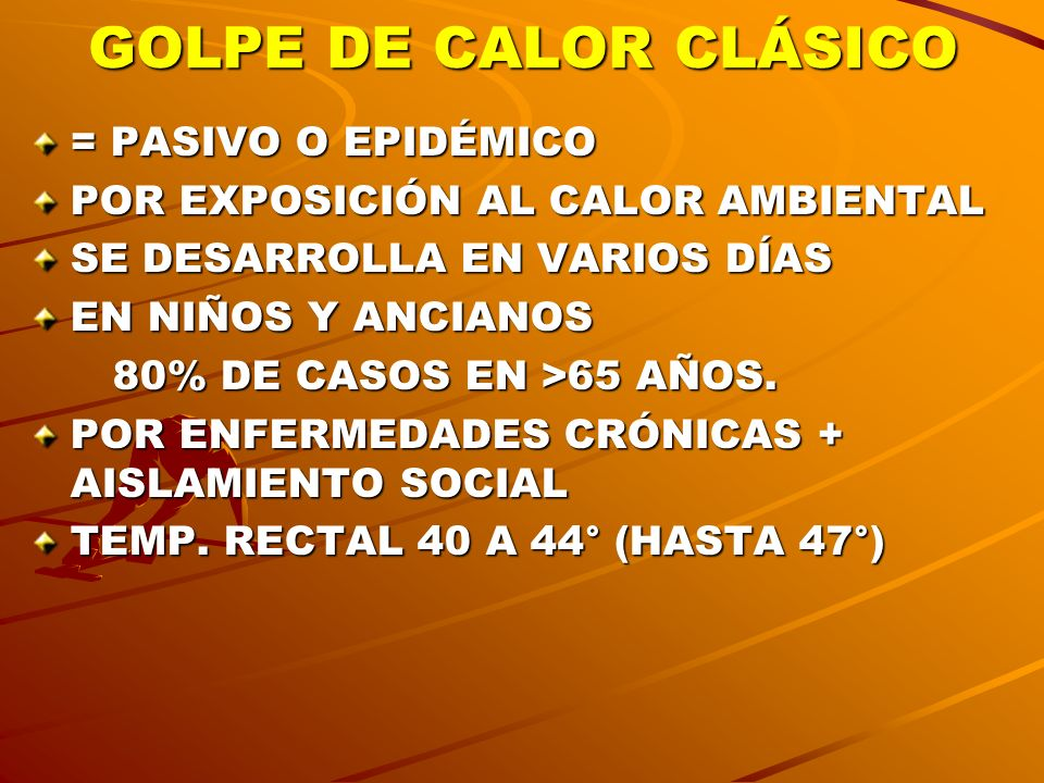 GOLPE DE CALOR CLÁSICO = PASIVO O EPIDÉMICO POR EXPOSICIÓN AL CALOR AMBIENTAL SE DESARROLLA EN VARIOS DÍAS EN NIÑOS Y ANCIANOS 80% DE CASOS EN >65 AÑO
