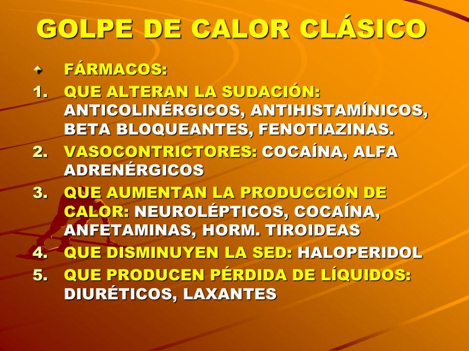GOLPE DE CALOR CLÁSICO FÁRMACOS: 1.QUE ALTERAN LA SUDACIÓN: ANTICOLINÉRGICOS, ANTIHISTAMÍNICOS, BETA BLOQUEANTES, FENOTIAZINAS. 2.VASOCONTRICTORES: CO