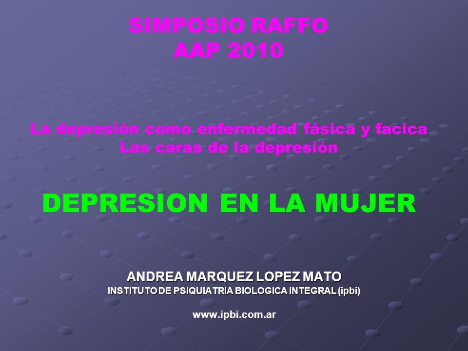 SIMPOSIO RAFFO AAP 2010 La depresión como enfermedad fásica y facica Las caras de la depresión DEPRESION EN LA MUJER ANDREA MARQUEZ LOPEZ MATO INSTITU