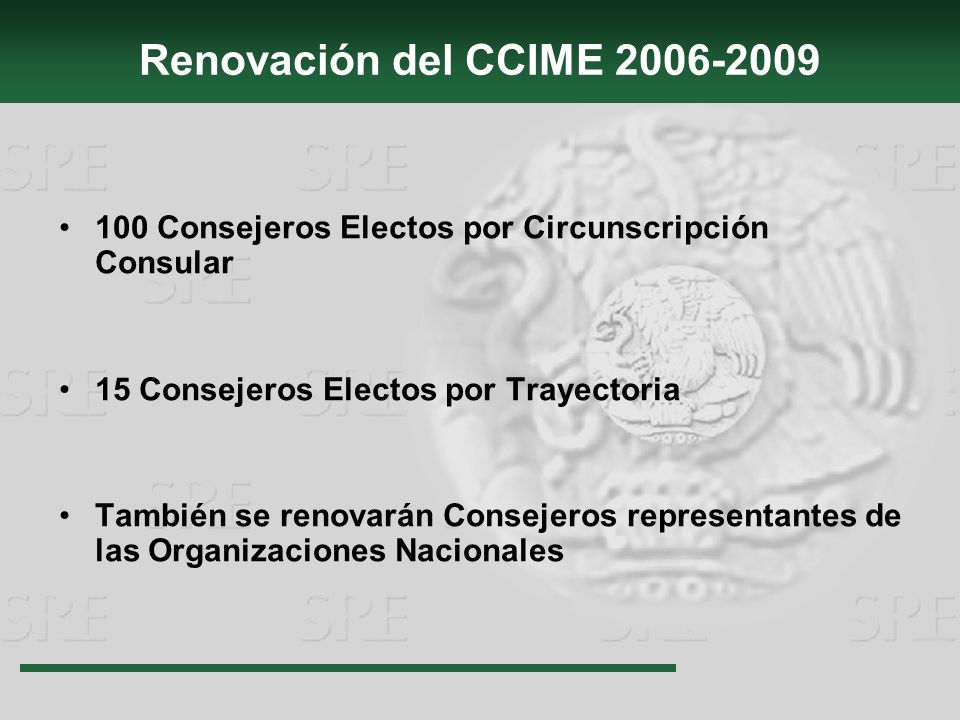 Renovación del CCIME 2006-2009 100 Consejeros Electos por Circunscripción Consular 15 Consejeros Electos por Trayectoria También se renovarán Consejeros representantes de las Organizaciones Nacionales