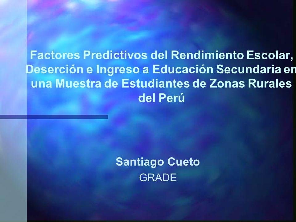 Factores Predictivos del Rendimiento Escolar, Deserción e Ingreso a Educación Secundaria en una Muestra de Estudiantes de Zonas Rurales del Perú Santiago Cueto GRADE