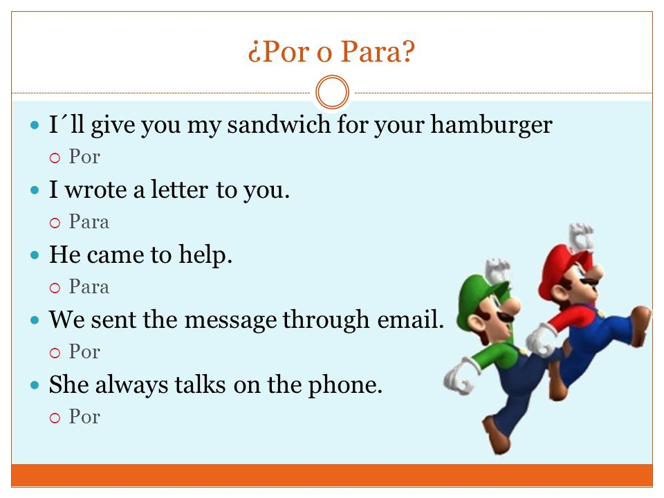 ¿Por o Para. I´ll give you my sandwich for your hamburger Por I wrote a letter to you.