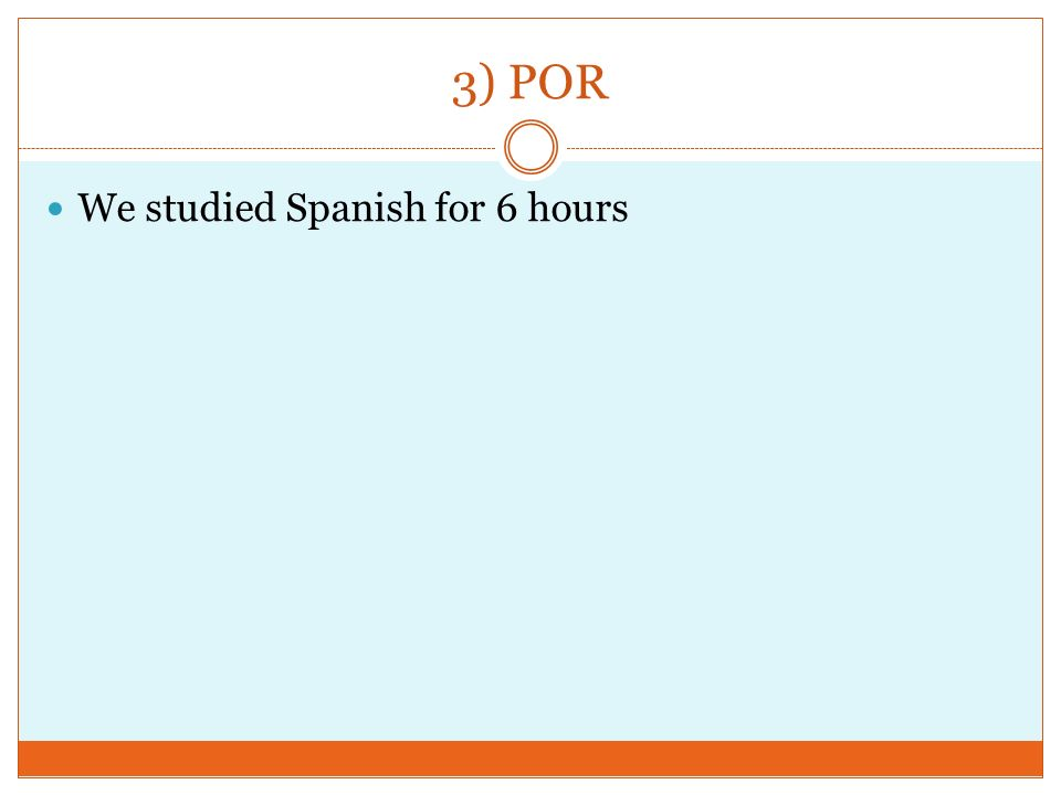 3) POR We studied Spanish for 6 hours