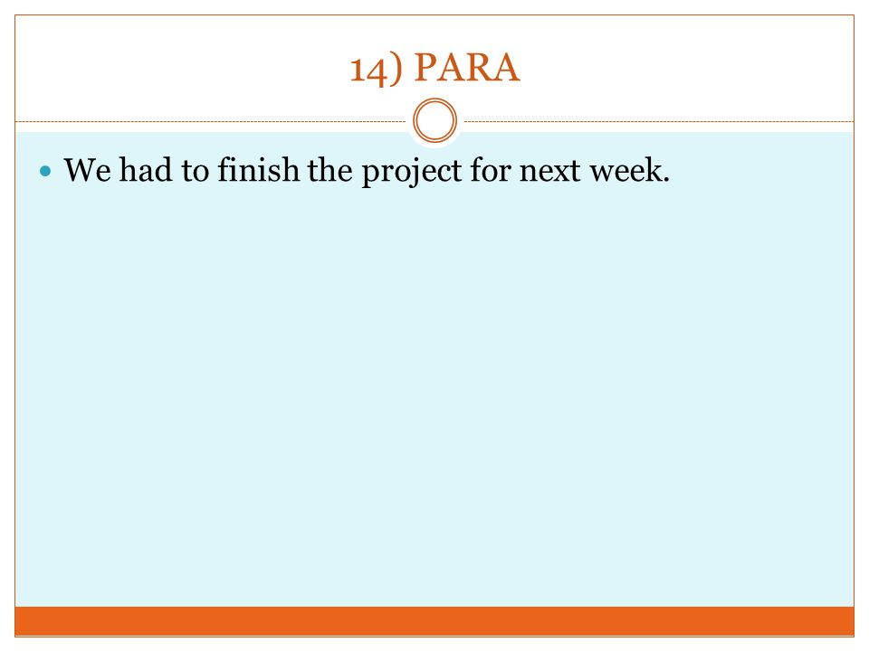 14) PARA We had to finish the project for next week.