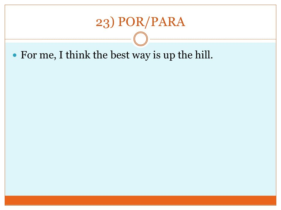 23) POR/PARA For me, I think the best way is up the hill.