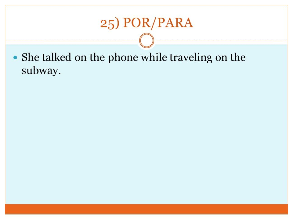 25) POR/PARA She talked on the phone while traveling on the subway.