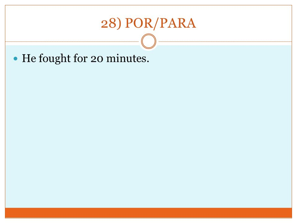 28) POR/PARA He fought for 20 minutes.