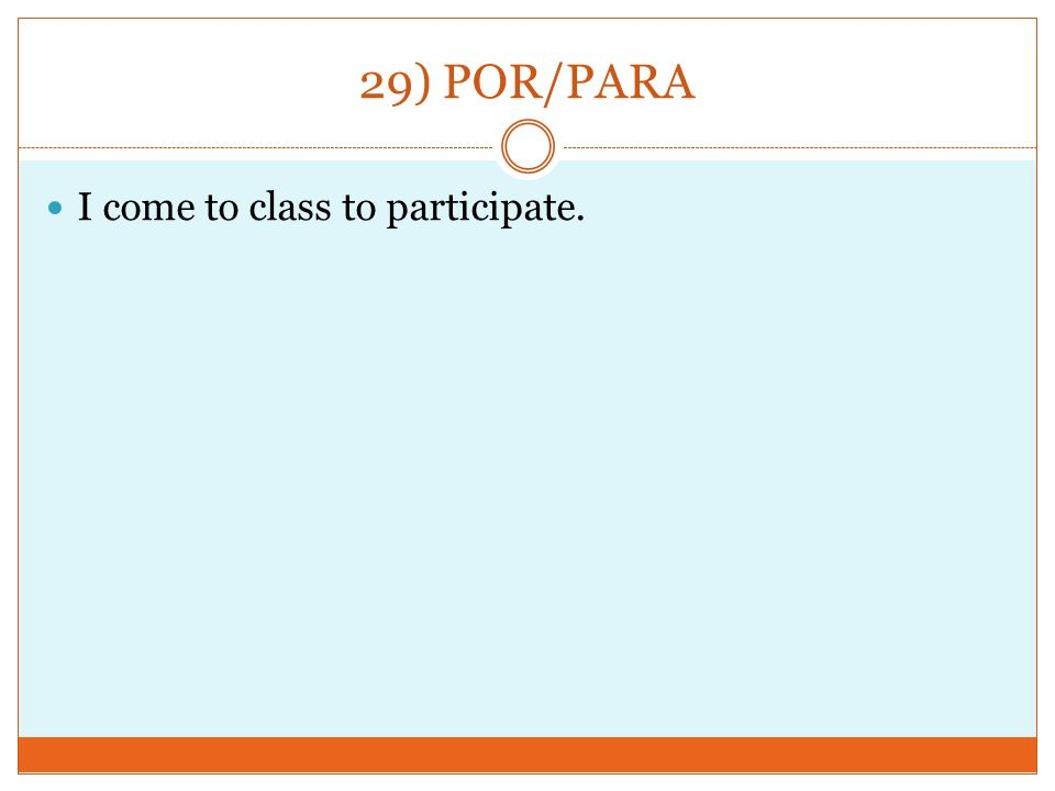 29) POR/PARA I come to class to participate.