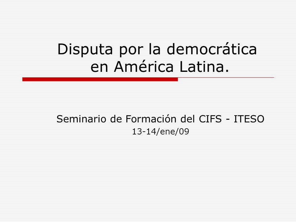 Disputa por la democrática en América Latina. Seminario de Formación del CIFS - ITESO 13-14/ene/09