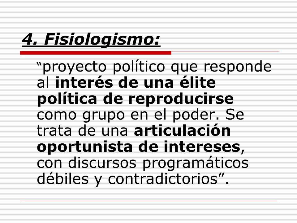 4. Fisiologismo: proyecto político que responde al interés de una élite política de reproducirse como grupo en el poder. Se trata de una articulación