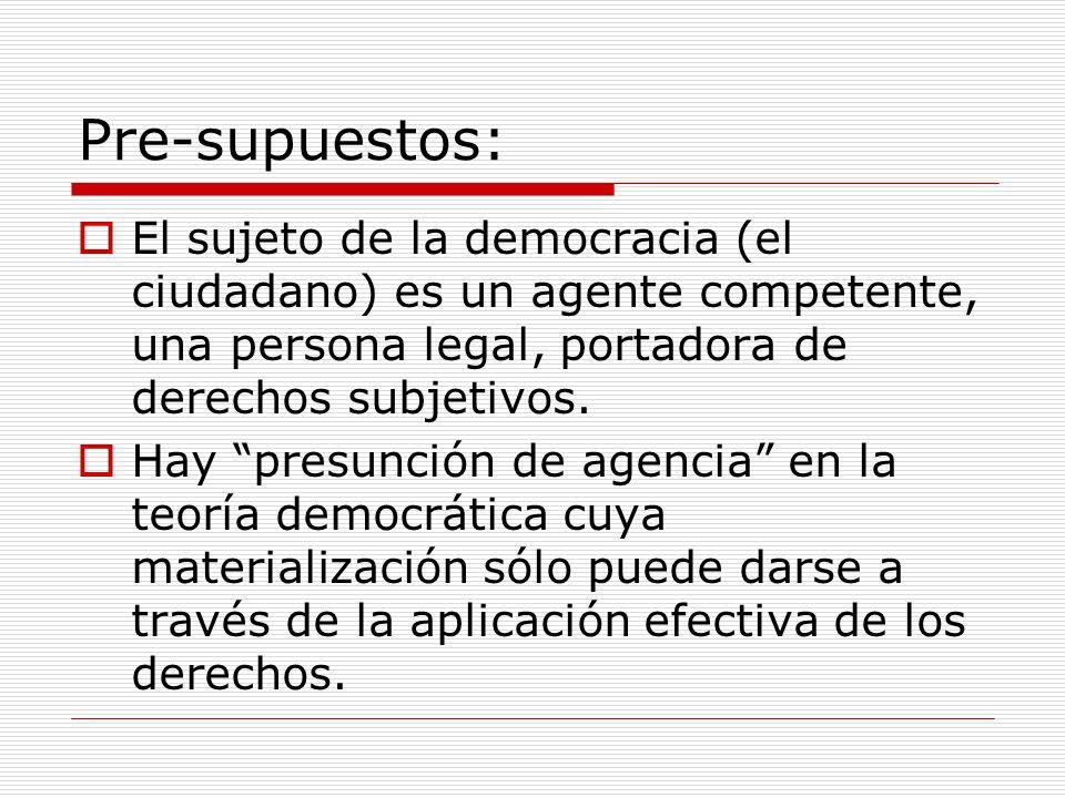 Pre-supuestos: El sujeto de la democracia (el ciudadano) es un agente competente, una persona legal, portadora de derechos subjetivos. Hay presunción