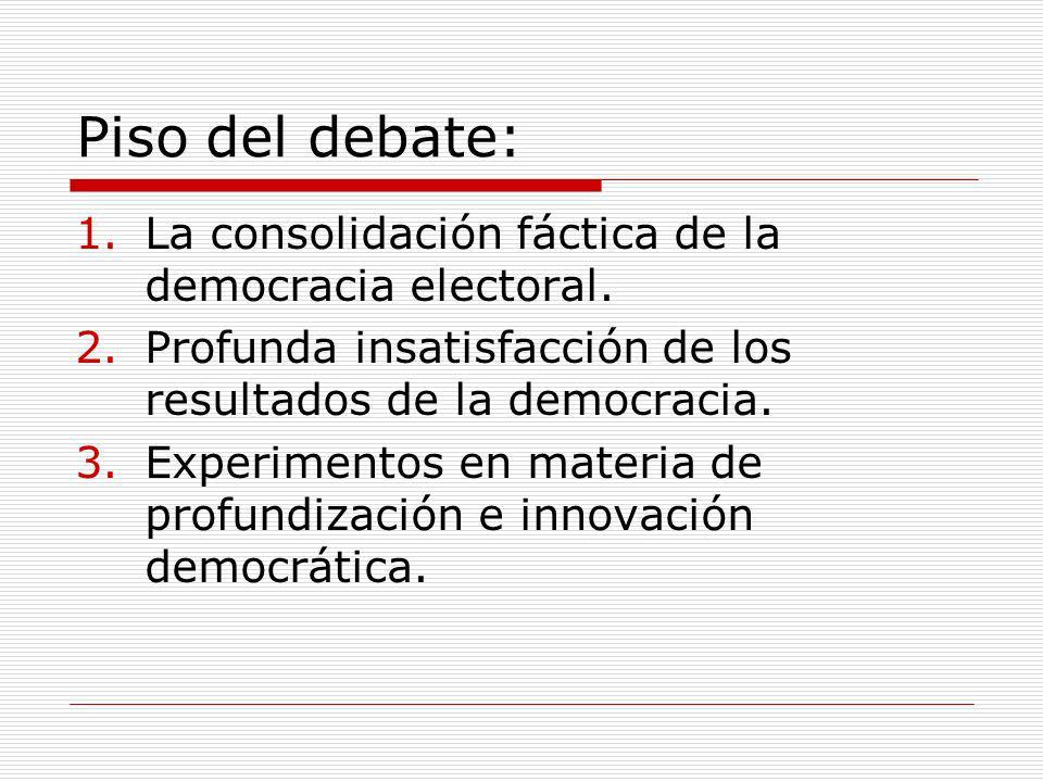 Piso del debate: 1.La consolidación fáctica de la democracia electoral. 2.Profunda insatisfacción de los resultados de la democracia. 3.Experimentos e