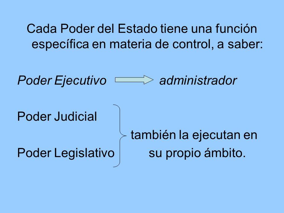 Cada Poder del Estado tiene una función específica en materia de control, a saber: Poder Ejecutivo administrador Poder Judicial también la ejecutan en