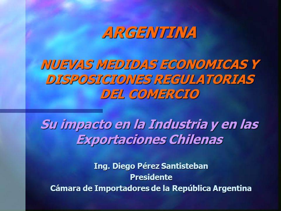 ARGENTINA NUEVAS MEDIDAS ECONOMICAS Y DISPOSICIONES REGULATORIAS DEL COMERCIO Su impacto en la Industria y en las Exportaciones Chilenas Ing.