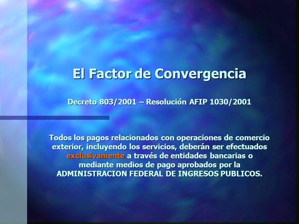 El Factor de Convergencia Decreto 803/2001 – Resolución AFIP 1030/2001 Todos los pagos relacionados con operaciones de comercio exterior, incluyendo los servicios, deberán ser efectuados exclusivamente a través de entidades bancarias o mediante medios de pago aprobados por la ADMINISTRACION FEDERAL DE INGRESOS PUBLICOS.