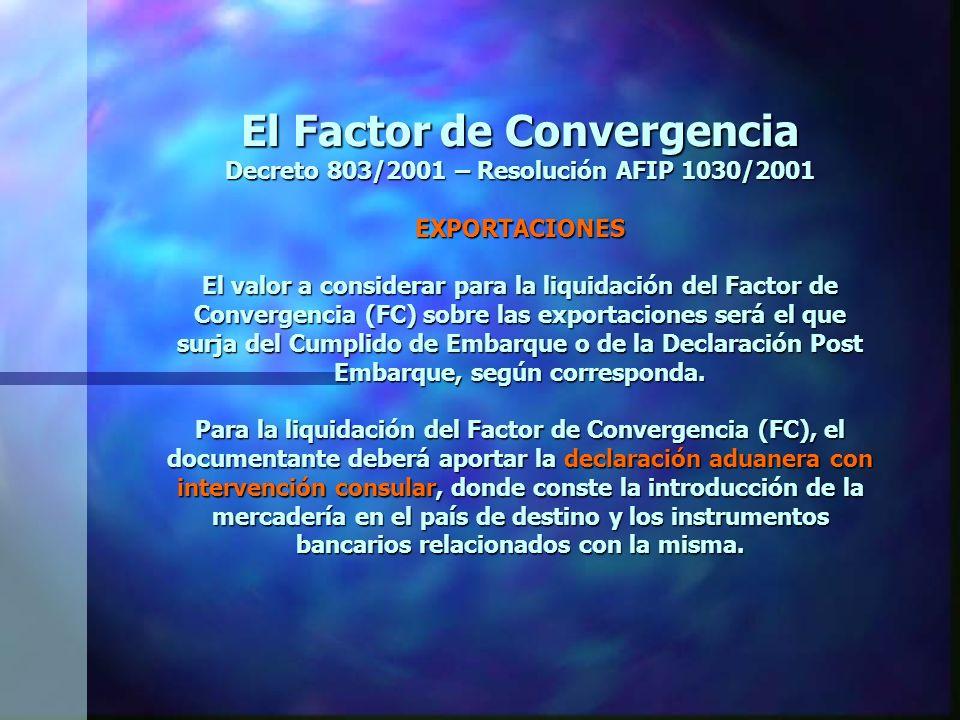 El Factor de Convergencia Decreto 803/2001 – Resolución AFIP 1030/2001 EXPORTACIONES El valor a considerar para la liquidación del Factor de Convergencia (FC) sobre las exportaciones será el que surja del Cumplido de Embarque o de la Declaración Post Embarque, según corresponda.