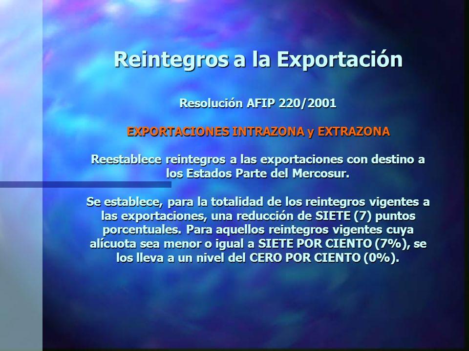 Reintegros a la Exportación Resolución AFIP 220/2001 EXPORTACIONES INTRAZONA y EXTRAZONA Reestablece reintegros a las exportaciones con destino a los Estados Parte del Mercosur.