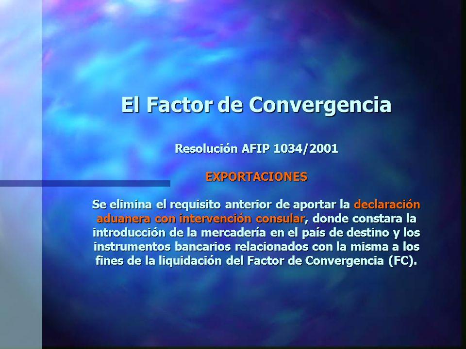 El Factor de Convergencia Resolución AFIP 1034/2001 EXPORTACIONES Se elimina el requisito anterior de aportar la declaración aduanera con intervención consular, donde constara la introducción de la mercadería en el país de destino y los instrumentos bancarios relacionados con la misma a los fines de la liquidación del Factor de Convergencia (FC).