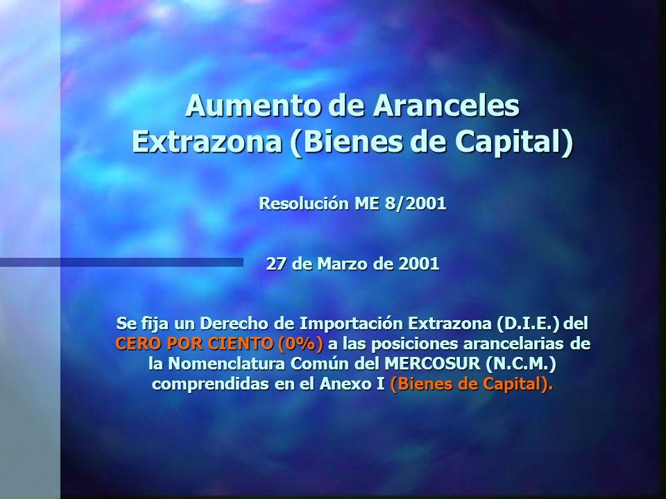 Aumento de Aranceles Extrazona (Bienes de Capital) Resolución ME 8/2001 27 de Marzo de 2001 Se fija un Derecho de Importación Extrazona (D.I.E.) del CERO POR CIENTO (0%) a las posiciones arancelarias de la Nomenclatura Común del MERCOSUR (N.C.M.) comprendidas en el Anexo I (Bienes de Capital).