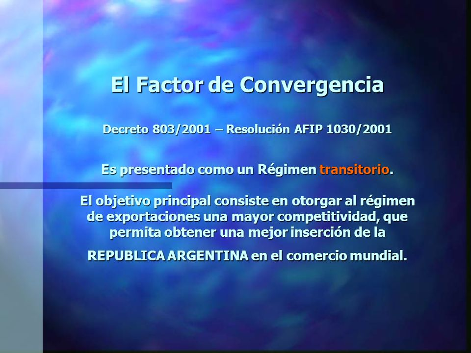 El Factor de Convergencia Decreto 803/2001 – Resolución AFIP 1030/2001 El Factor de Convergencia (FC) es equivalente a UN DOLAR ESTADOUNIDENSE menos el promedio simple de UN DOLAR ESTADOUNIDENSE Y UN EURO de la UNION EUROPEA, a su cotización en DOLARES ESTADOUNIDENSES en el mercado interbancario de Londres.