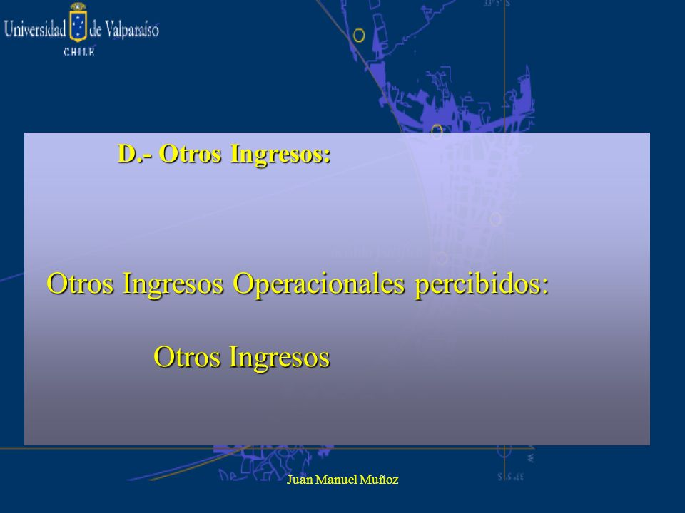 Juan Manuel Muñoz D.- Otros Ingresos: Otros Ingresos Operacionales percibidos: Otros Ingresos Operacionales percibidos: Otros Ingresos Otros Ingresos