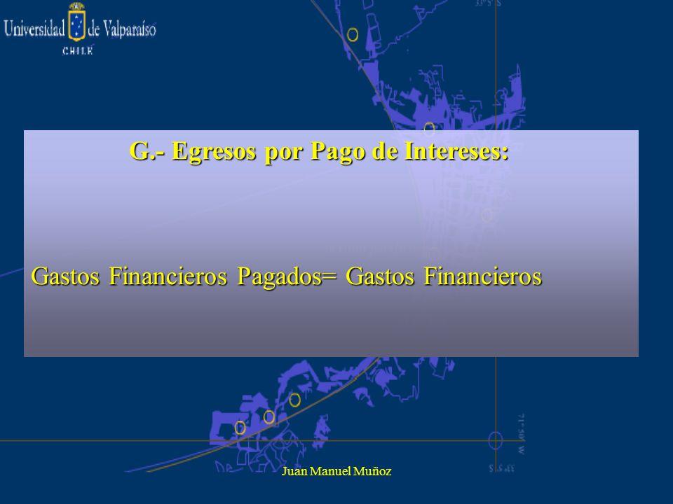Juan Manuel Muñoz G.- Egresos por Pago de Intereses: G.- Egresos por Pago de Intereses: Gastos Financieros Pagados= Gastos Financieros