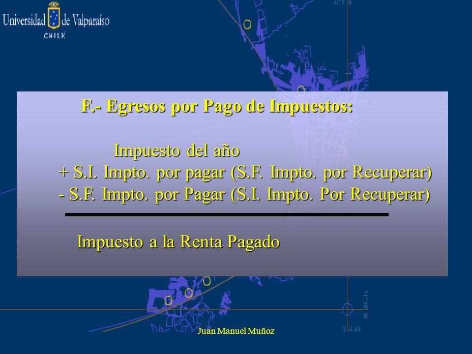 Juan Manuel Muñoz F.- Egresos por Pago de Impuestos: Impuesto del año Impuesto del año + S.I. Impto. por pagar (S.F. Impto. por Recuperar) + S.I. Impt