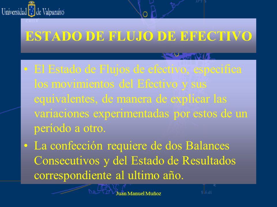 Juan Manuel Muñoz ESTADO DE FLUJO DE EFECTIVO El Estado de Flujos de efectivo, especifica los movimientos del Efectivo y sus equivalentes, de manera d