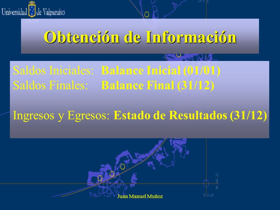 Juan Manuel Muñoz Obtención de Información Saldos Iniciales: Balance Inicial (01/01) Saldos Finales: Balance Final (31/12) Ingresos y Egresos: Estado