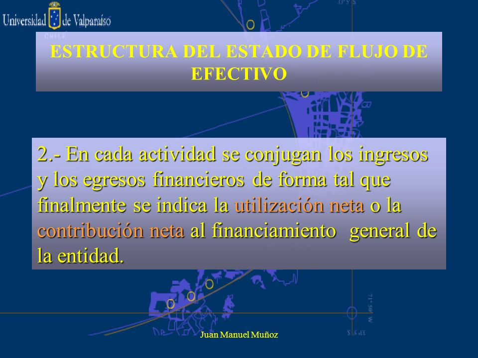Juan Manuel Muñoz ESTRUCTURA DEL ESTADO DE FLUJO DE EFECTIVO 2.- En cada actividad se conjugan los ingresos y los egresos financieros de forma tal que