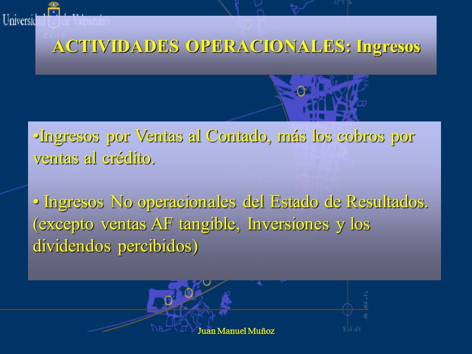 Juan Manuel Muñoz ACTIVIDADES OPERACIONALES: Ingresos Ingresos por Ventas al Contado, más los cobros por ventas al crédito.Ingresos por Ventas al Cont