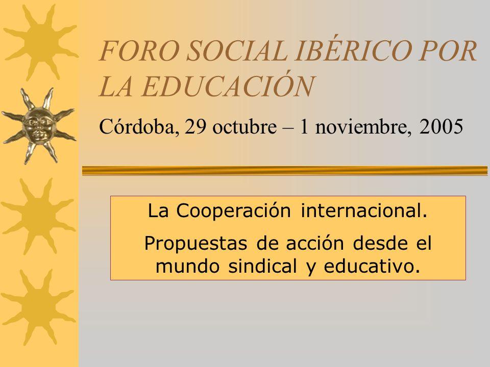 FORO SOCIAL IBÉRICO POR LA EDUCACIÓN Córdoba, 29 octubre – 1 noviembre, 2005 La Cooperación internacional.