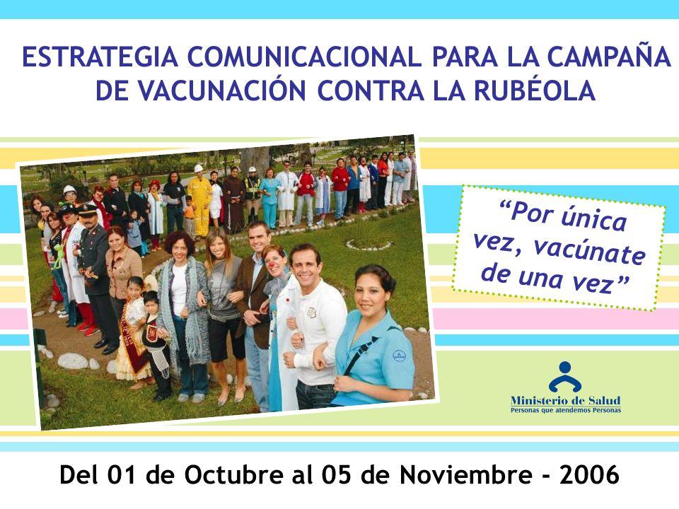 Del 01 de Octubre al 05 de Noviembre - 2006 Por única vez, vacúnate de una vez ESTRATEGIA COMUNICACIONAL PARA LA CAMPAÑA DE VACUNACIÓN CONTRA LA RUBÉO