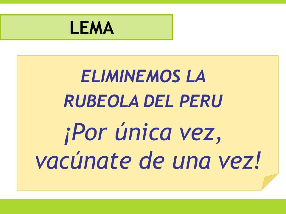 ELIMINEMOS LA RUBEOLA DEL PERU ¡Por única vez, vacúnate de una vez! LEMA