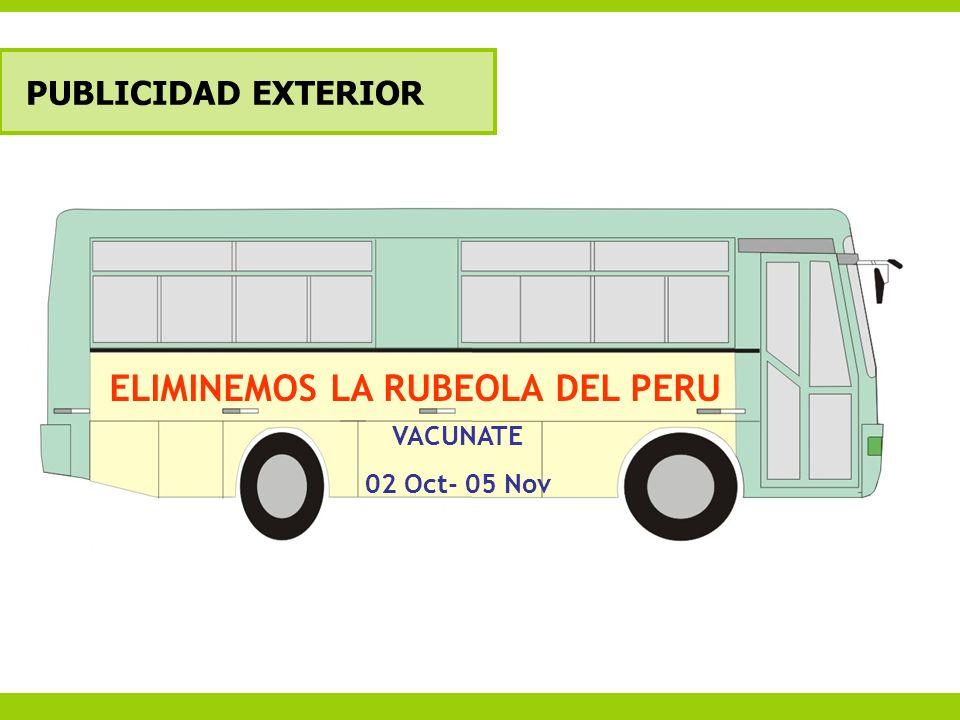 PUBLICIDAD EXTERIOR Cobertura: ELIMINEMOS LA RUBEOLA DEL PERU VACUNATE 02 Oct- 05 Nov