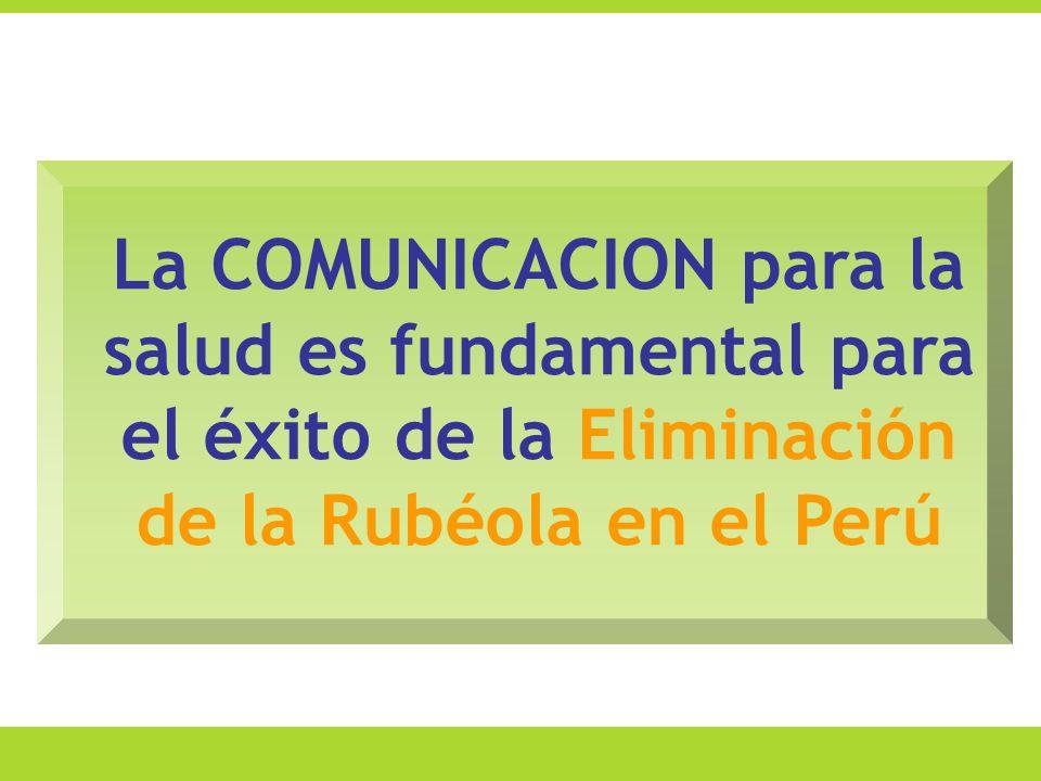 La COMUNICACION para la salud es fundamental para el éxito de la Eliminación de la Rubéola en el Perú