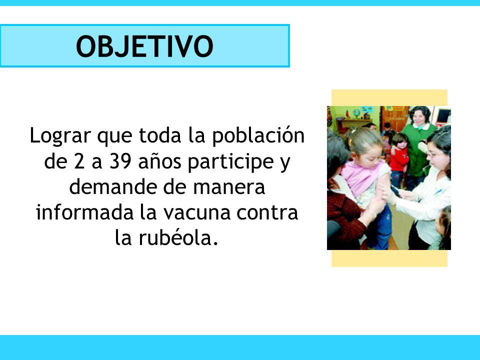 OBJETIVO Lograr que toda la población de 2 a 39 años participe y demande de manera informada la vacuna contra la rubéola.