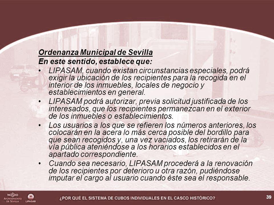 39 Ordenanza Municipal de Sevilla En este sentido, establece que: LIPASAM, cuando existan circunstancias especiales, podrá exigir la ubicación de los recipientes para la recogida en el interior de los inmuebles, locales de negocio y establecimientos en general.