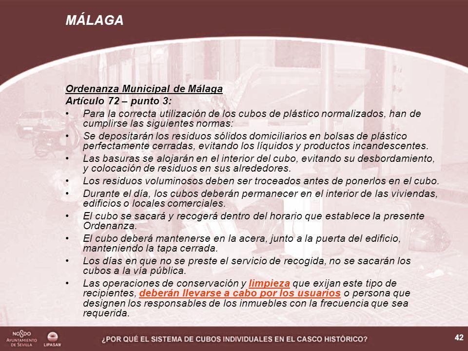 42 Ordenanza Municipal de Málaga Artículo 72 – punto 3: Para la correcta utilización de los cubos de plástico normalizados, han de cumplirse las siguientes normas: Se depositarán los residuos sólidos domiciliarios en bolsas de plástico perfectamente cerradas, evitando los líquidos y productos incandescentes.