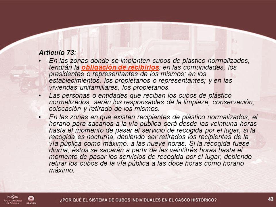 43 Artículo 73: En las zonas donde se implanten cubos de plástico normalizados, tendrán la obligación de recibirlos: en las comunidades, los presidentes o representantes de los mismos; en los establecimientos, los propietarios o representantes; y en las viviendas unifamiliares, los propietarios.