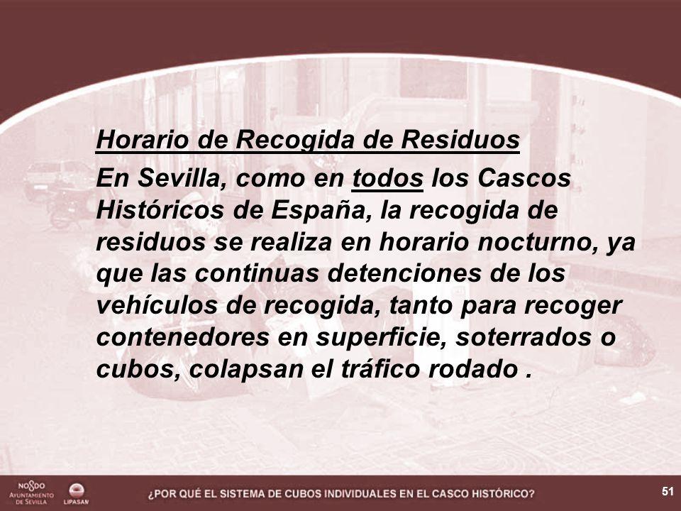 51 Horario de Recogida de Residuos En Sevilla, como en todos los Cascos Históricos de España, la recogida de residuos se realiza en horario nocturno, ya que las continuas detenciones de los vehículos de recogida, tanto para recoger contenedores en superficie, soterrados o cubos, colapsan el tráfico rodado.