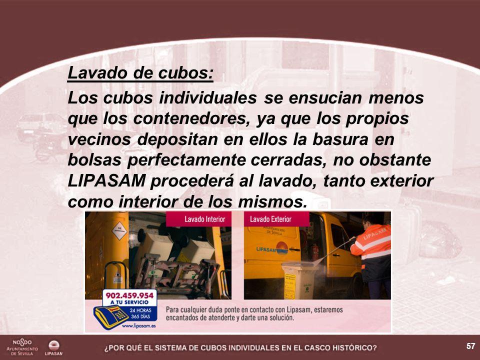 57 Lavado de cubos: Los cubos individuales se ensucian menos que los contenedores, ya que los propios vecinos depositan en ellos la basura en bolsas perfectamente cerradas, no obstante LIPASAM procederá al lavado, tanto exterior como interior de los mismos.