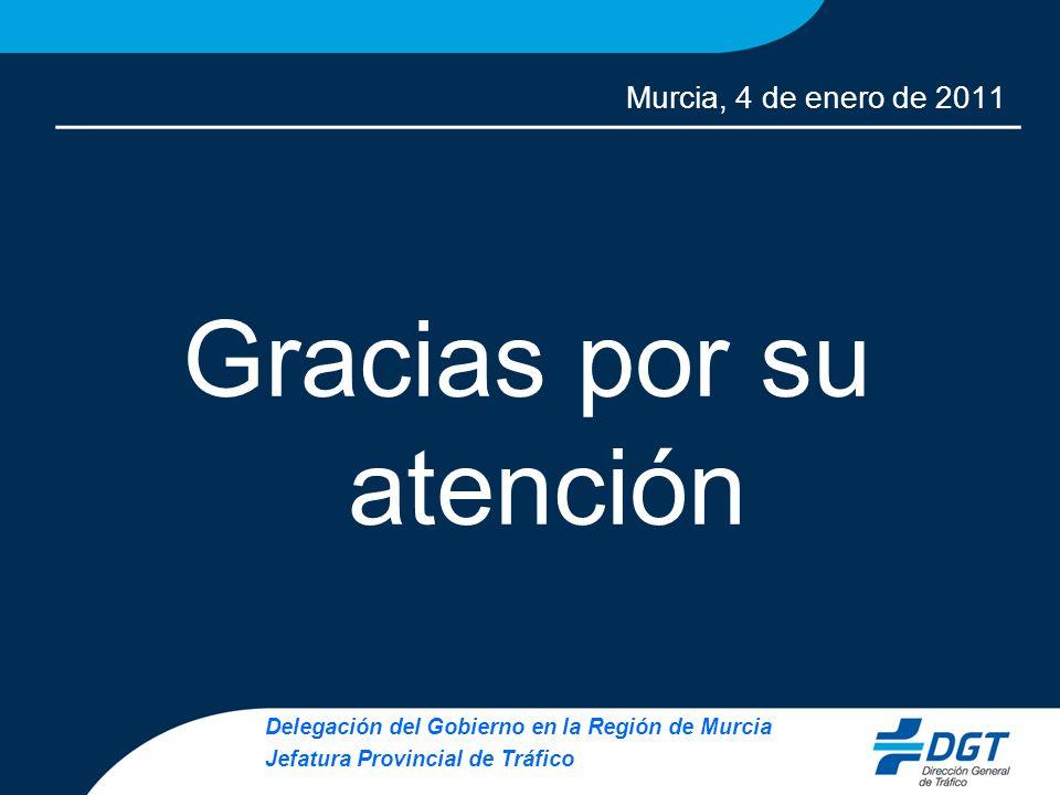 Murcia, 4 de enero de 2011 Gracias por su atención Delegación del Gobierno en la Región de Murcia Jefatura Provincial de Tráfico